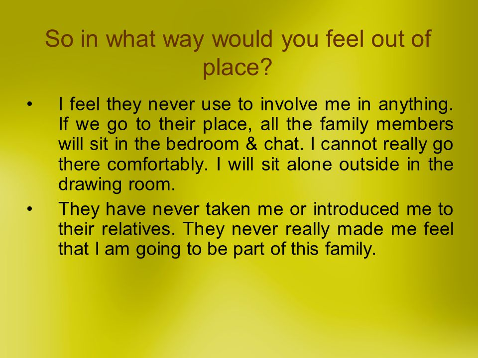 So in what way would you feel out of place? I feel they never use to involve me in anything. If we go to their place, all the family members will sit