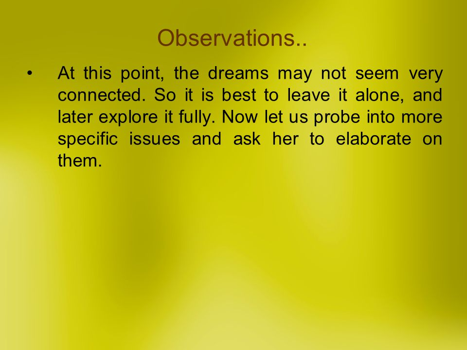 At this point, the dreams may not seem very connected. So it is best to leave it alone, and later explore it fully. Now let us probe into more specifi
