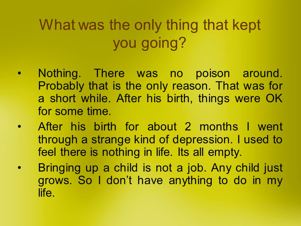 What was the only thing that kept you going? Nothing. There was no poison around. Probably that is the only reason. That was for a short while. After