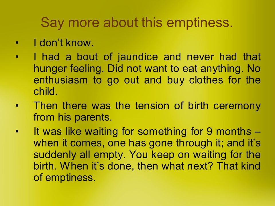 Say more about this emptiness. I dont know. I had a bout of jaundice and never had that hunger feeling. Did not want to eat anything. No enthusiasm to