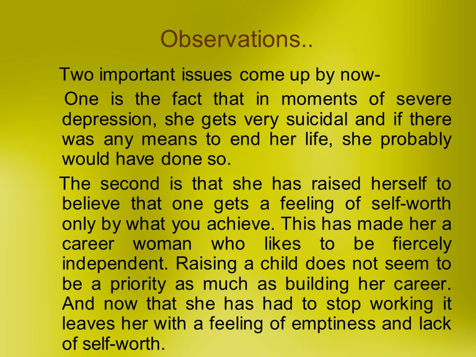Observations.. Two important issues come up by now- One is the fact that in moments of severe depression, she gets very suicidal and if there was any