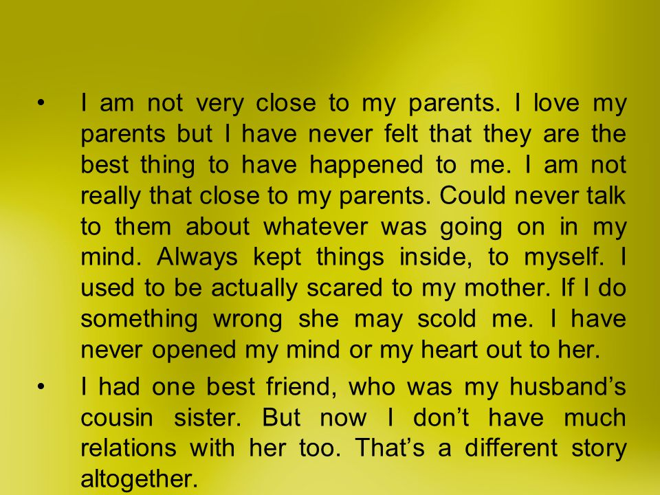 I am not very close to my parents. I love my parents but I have never felt that they are the best thing to have happened to me. I am not really that c