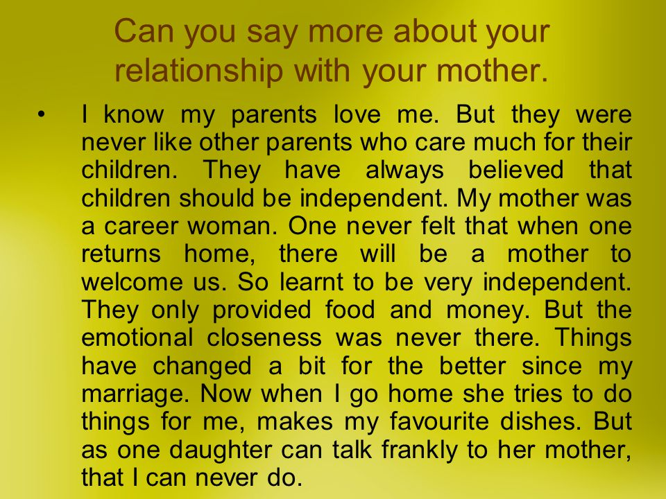 Can you say more about your relationship with your mother. I know my parents love me. But they were never like other parents who care much for their c