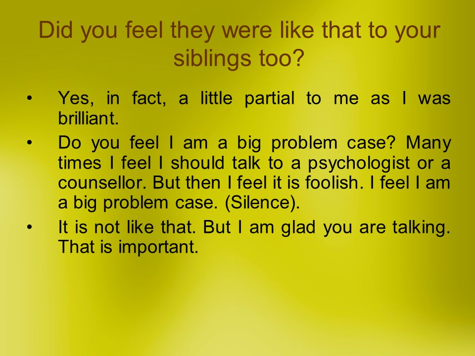 Yes, in fact, a little partial to me as I was brilliant. Do you feel I am a big problem case? Many times I feel I should talk to a psychologist or a c