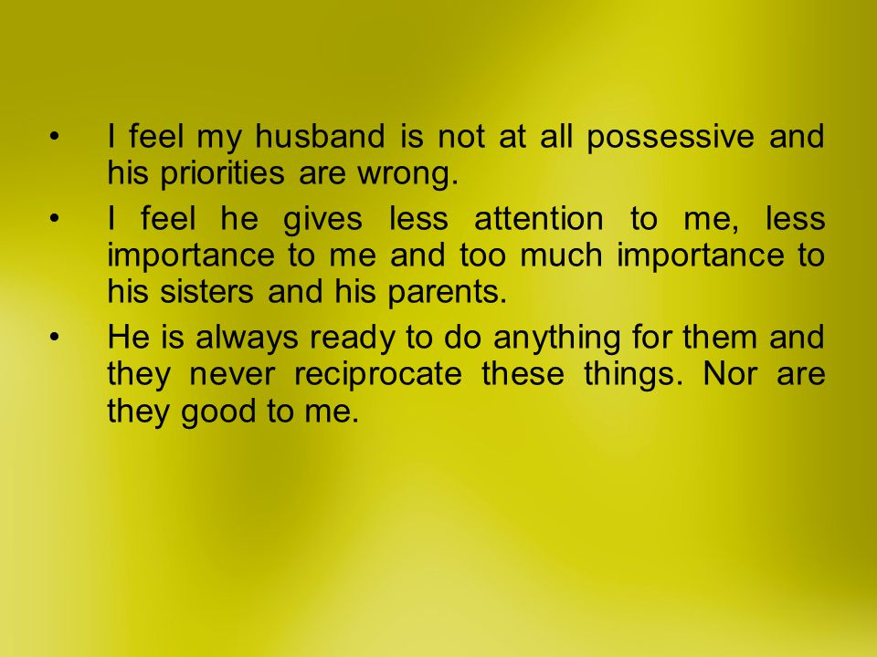 I feel my husband is not at all possessive and his priorities are wrong. I feel he gives less attention to me, less importance to me and too much impo