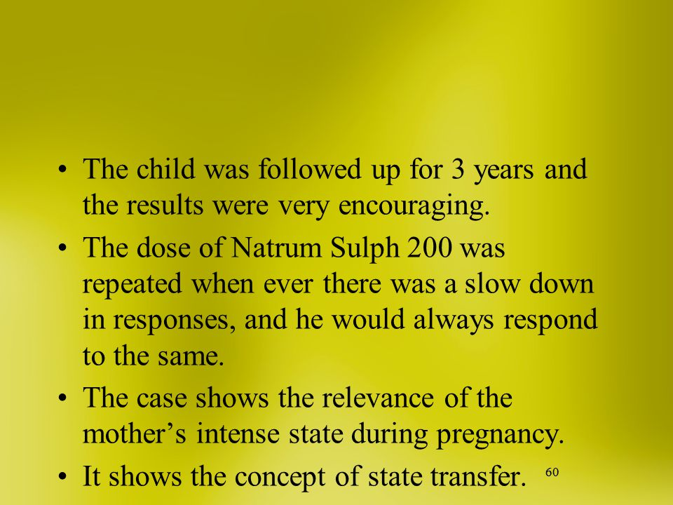 60 The child was followed up for 3 years and the results were very encouraging. The dose of Natrum Sulph 200 was repeated when ever there was a slow d