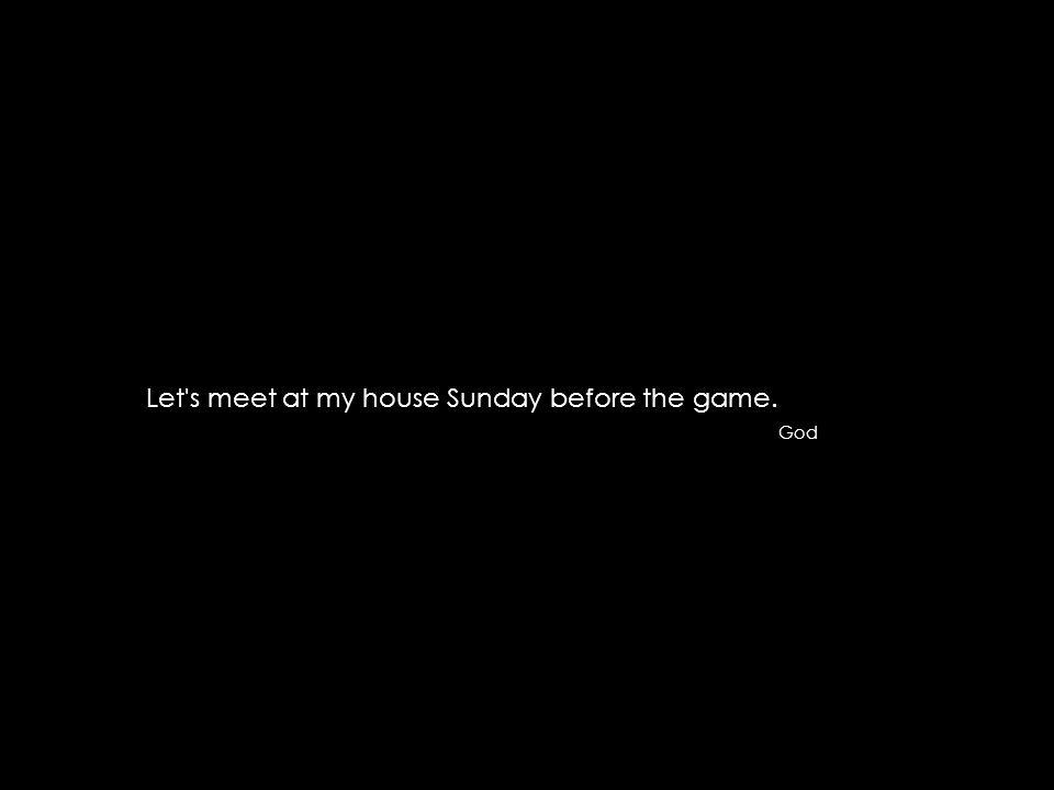 Let s meet at my house Sunday before the game. God