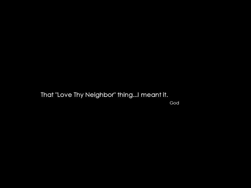 That Love Thy Neighbor thing...I meant it. God