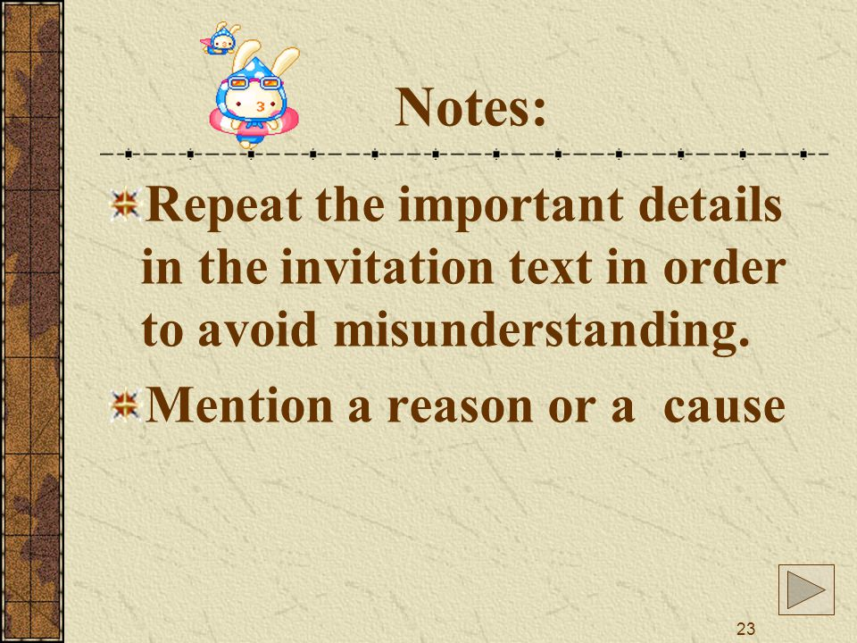 23 Notes: Repeat the important details in the invitation text in order to avoid misunderstanding.