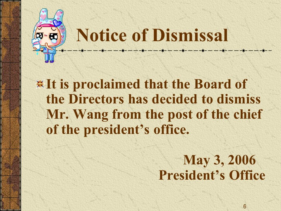 6 Notice of Dismissal It is proclaimed that the Board of the Directors has decided to dismiss Mr.
