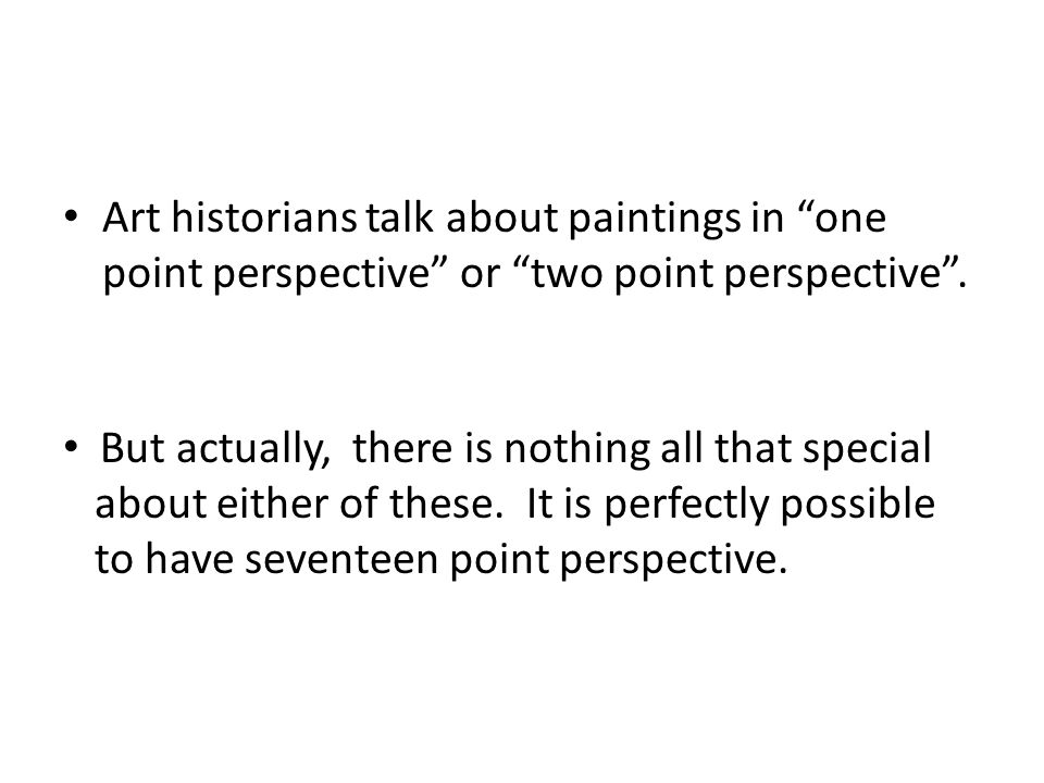 Art historians talk about paintings in one point perspective or two point perspective.