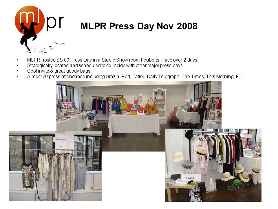 MLPR Press Day Nov 2008 MLPR hosted SS 09 Press Day in a Studio Show room Fouberts Place over 2 days. Strategically located and scheduled to co-incide