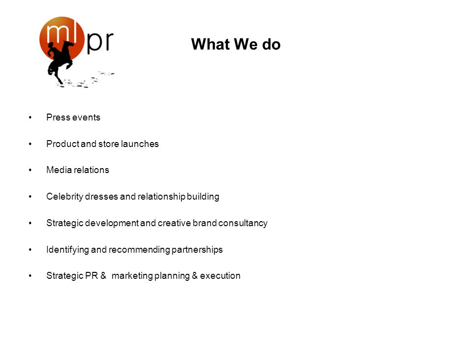What We do Press events Product and store launches Media relations Celebrity dresses and relationship building Strategic development and creative brand consultancy Identifying and recommending partnerships Strategic PR & marketing planning & execution