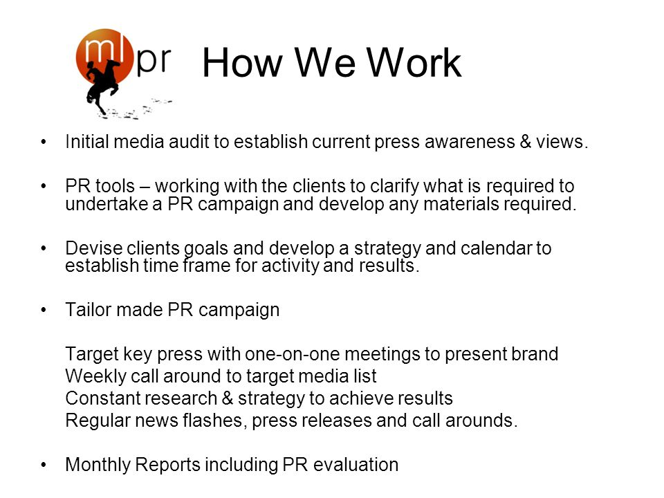 How We Work Initial media audit to establish current press awareness & views. PR tools – working with the clients to clarify what is required to under