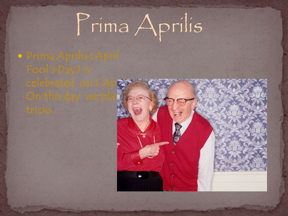 Prima Aprilis (April Fools Day) is celebrated on 1 April. On this day we play tricks.