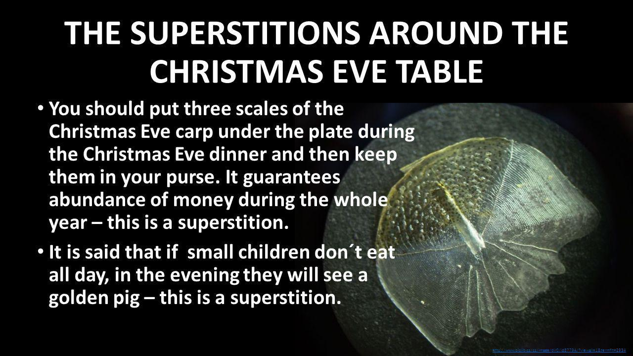 THE SUPERSTITIONS AROUND THE CHRISTMAS EVE TABLE You should put three scales of the Christmas Eve carp under the plate during the Christmas Eve dinner and then keep them in your purse.