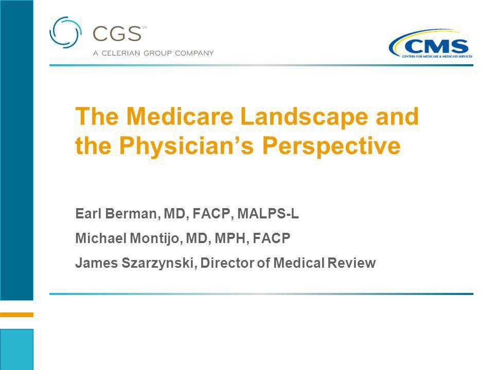 The Medicare Landscape and the Physicians Perspective Earl Berman, MD, FACP, MALPS-L Michael Montijo, MD, MPH, FACP James Szarzynski, Director of Medi