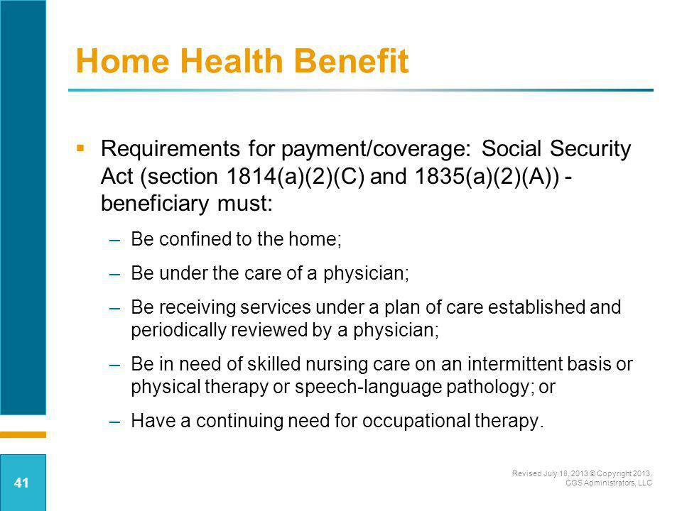Home Health Benefit Requirements for payment/coverage: Social Security Act (section 1814(a)(2)(C) and 1835(a)(2)(A)) - beneficiary must: –Be confined