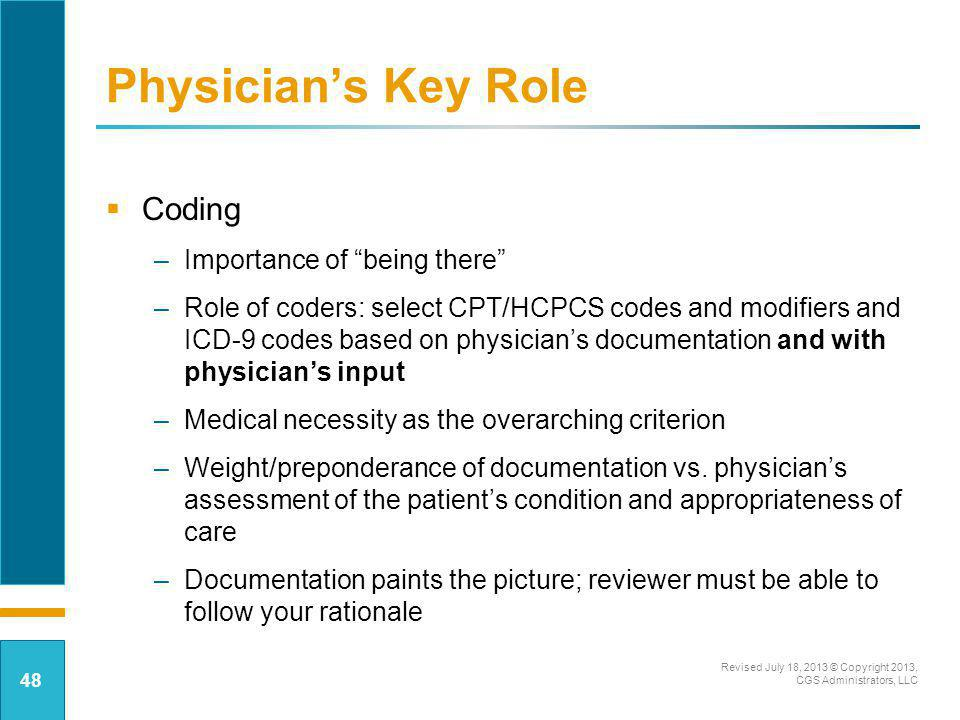 Physicians Key Role Coding –Importance of being there –Role of coders: select CPT/HCPCS codes and modifiers and ICD-9 codes based on physicians docume
