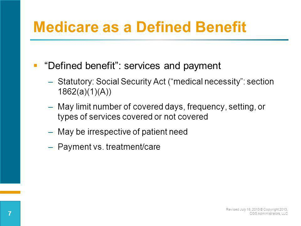 Medicare as a Defined Benefit Future state –Bundled payments –ACOs –Ability to flex benefits –Add additional resources – as deemed needed by the caregivers Revised July 18, 2013 © Copyright 2013, CGS Administrators, LLC 8
