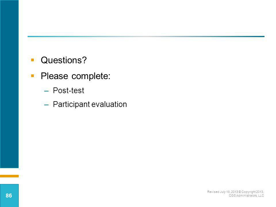 Questions? Please complete: –Post-test –Participant evaluation Revised July 18, 2013 © Copyright 2013, CGS Administrators, LLC 86