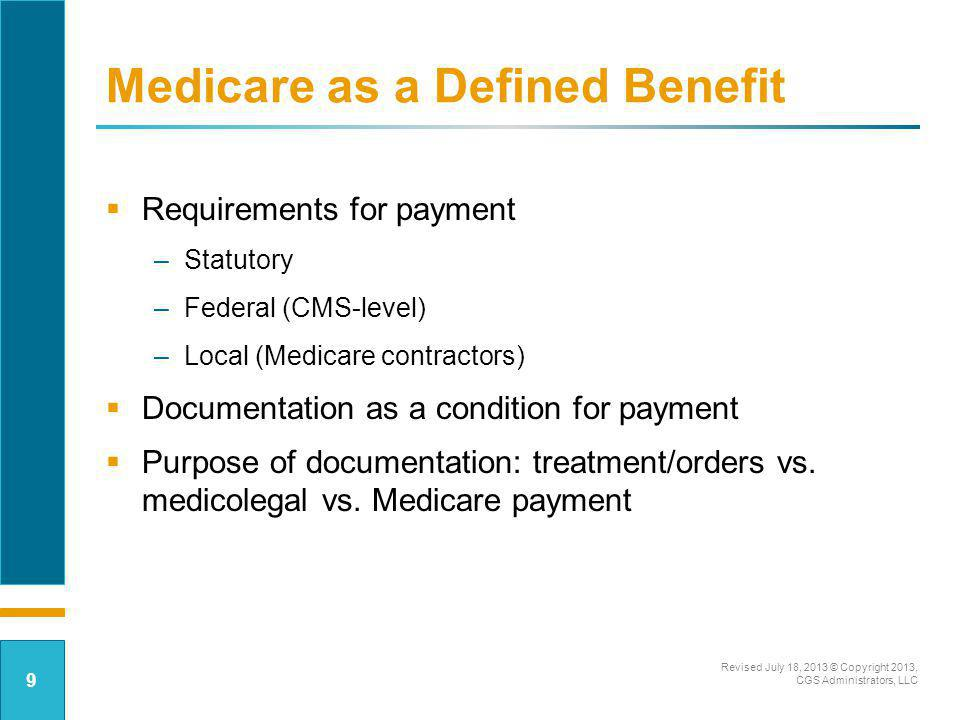 Medicare as a Defined Benefit Reasonable and necessary standard: determined by treating physician unless –Treatment conflicts with clinical standards of care; or –Substantial scientific evidence of risk or ineffectiveness (i.e., sizeable number of studies published in peer-reviewed journals meeting professionally recognized standards of quality) Revised July 18, 2013 © Copyright 2013, CGS Administrators, LLC 10