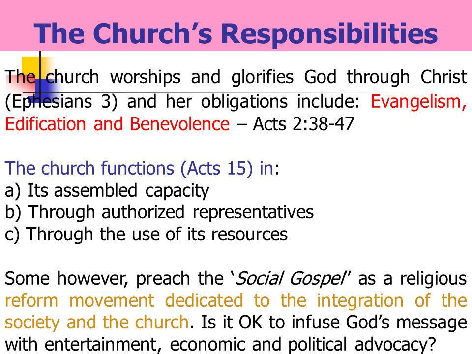 The Churchs Responsibilities The church worships and glorifies God through Christ (Ephesians 3) and her obligations include: Evangelism, Edification and Benevolence – Acts 2:38-47 The church functions (Acts 15) in: a) Its assembled capacity b) Through authorized representatives c) Through the use of its resources Some however, preach the Social Gospel as a religious reform movement dedicated to the integration of the society and the church.