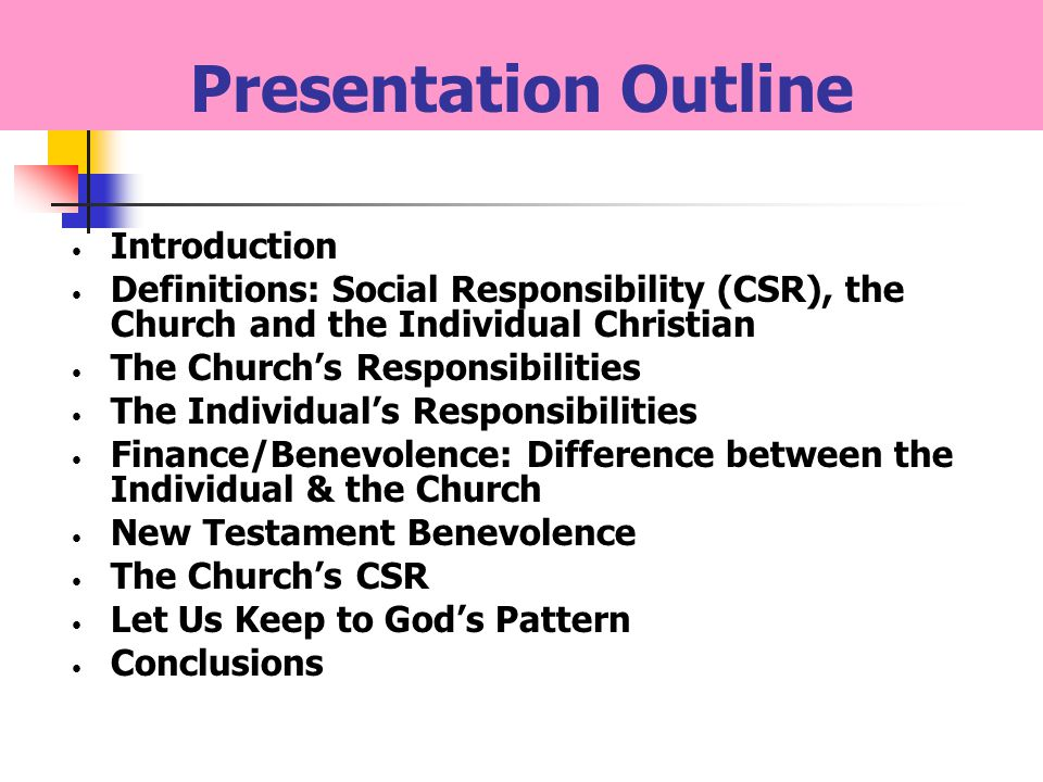 Presentation Outline Introduction Definitions: Social Responsibility (CSR), the Church and the Individual Christian The Churchs Responsibilities The Individuals Responsibilities Finance/Benevolence: Difference between the Individual & the Church New Testament Benevolence The Churchs CSR Let Us Keep to Gods Pattern Conclusions