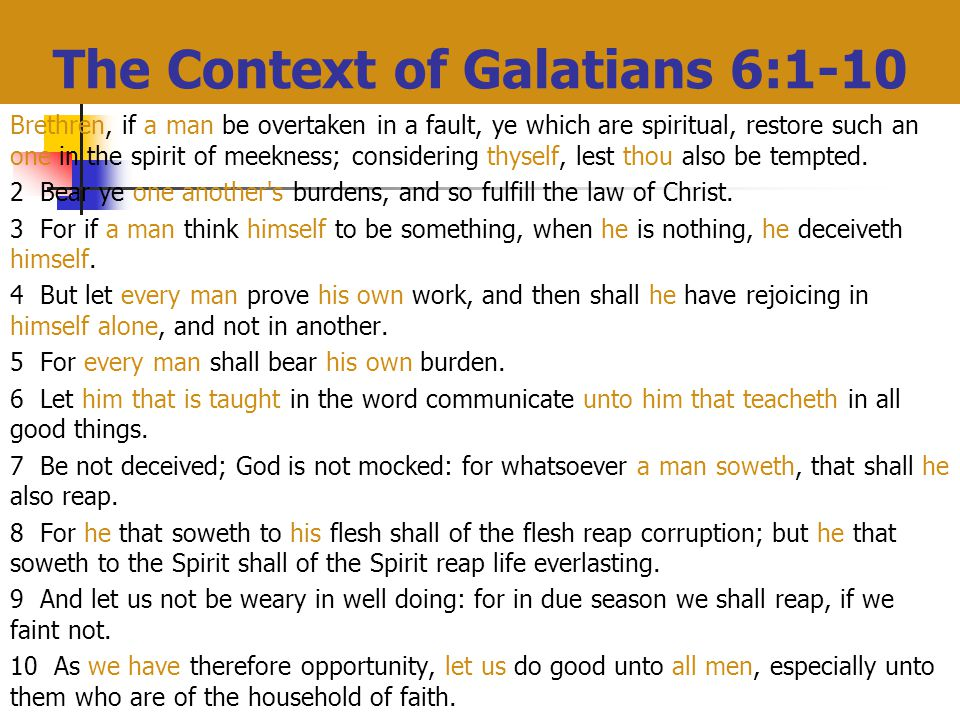The Context of Galatians 6:1-10 Brethren, if a man be overtaken in a fault, ye which are spiritual, restore such an one in the spirit of meekness; considering thyself, lest thou also be tempted.