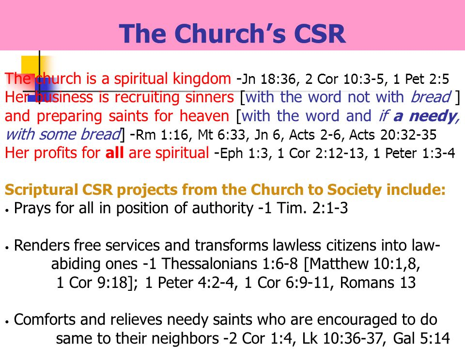 The church is a spiritual kingdom - Jn 18:36, 2 Cor 10:3-5, 1 Pet 2:5 Her business is recruiting sinners [with the word not with bread ] and preparing saints for heaven [with the word and if a needy, with some bread] - Rm 1:16, Mt 6:33, Jn 6, Acts 2-6, Acts 20:32-35 Her profits for all are spiritual - Eph 1:3, 1 Cor 2:12-13, 1 Peter 1:3-4 Scriptural CSR projects from the Church to Society include: Prays for all in position of authority -1 Tim.