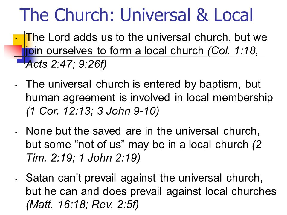 The Church: Universal & Local The Lord adds us to the universal church, but we join ourselves to form a local church (Col.