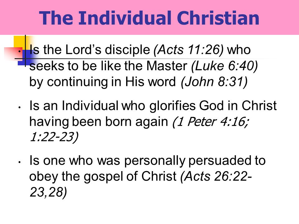 The Individual Christian Is the Lords disciple (Acts 11:26) who seeks to be like the Master (Luke 6:40) by continuing in His word (John 8:31) Is an Individual who glorifies God in Christ having been born again (1 Peter 4:16; 1:22-23) Is one who was personally persuaded to obey the gospel of Christ (Acts 26:22- 23,28)