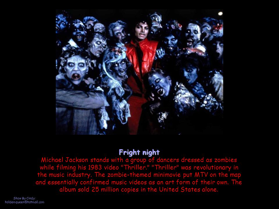 Show By Cindy: holdemqueen@hotmail.com Fright night Fright night Michael Jackson stands with a group of dancers dressed as zombies while filming his 1983 video Thriller. Thriller was revolutionary in the music industry.