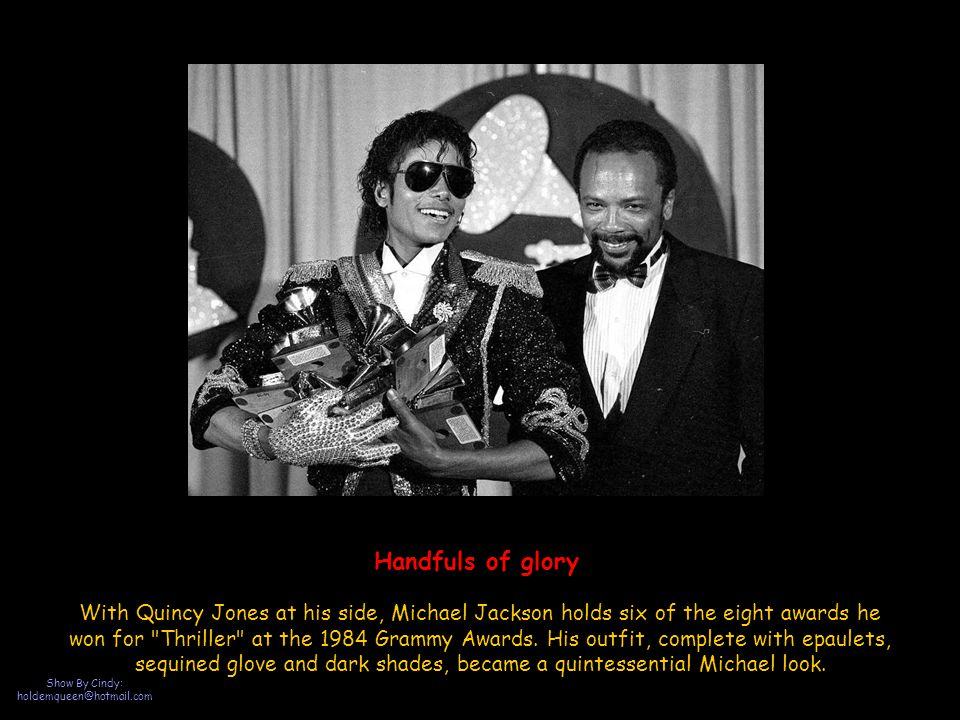 Show By Cindy: holdemqueen@hotmail.com Handfuls of glory With Quincy Jones at his side, Michael Jackson holds six of the eight awards he won for Thriller at the 1984 Grammy Awards.