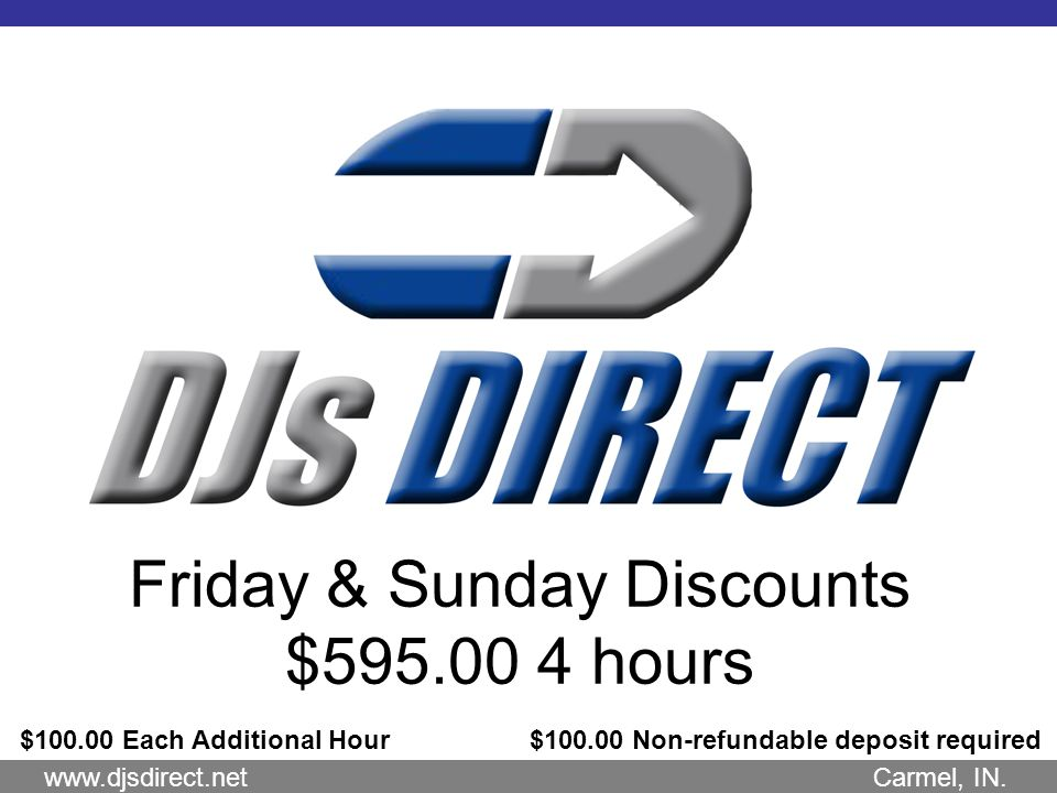 Friday & Sunday Discounts $595.00 4 hours $100.00 Each Additional Hour $100.00 Non-refundable deposit required www.djsdirect.net Carmel, IN.