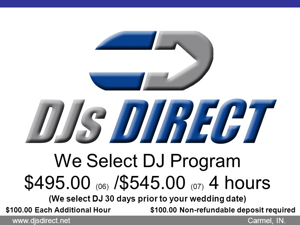 We Select DJ Program $495.00 (06) /$545.00 (07) 4 hours (We select DJ 30 days prior to your wedding date) $100.00 Each Additional Hour $100.00 Non-refundable deposit required www.djsdirect.net Carmel, IN.