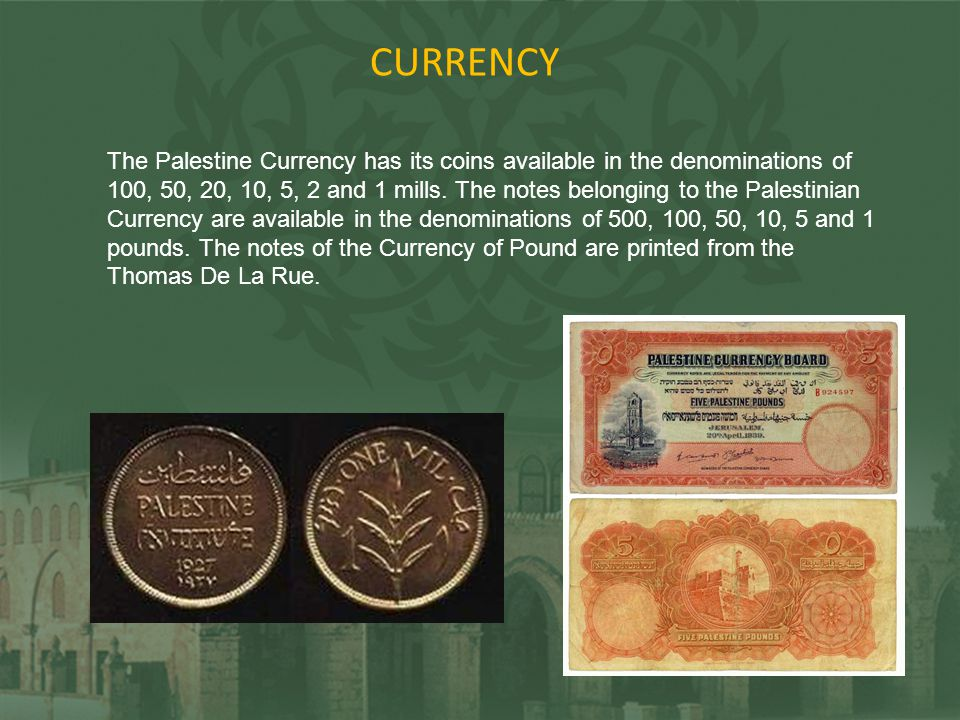 CURRENCY The Palestine Currency has its coins available in the denominations of 100, 50, 20, 10, 5, 2 and 1 mills. The notes belonging to the Palestin