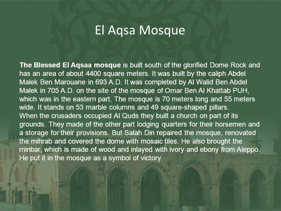 The Blessed El Aqsaa mosque is built south of the glorified Dome Rock and has an area of about 4400 square meters. It was built by the caliph Abdel Ma