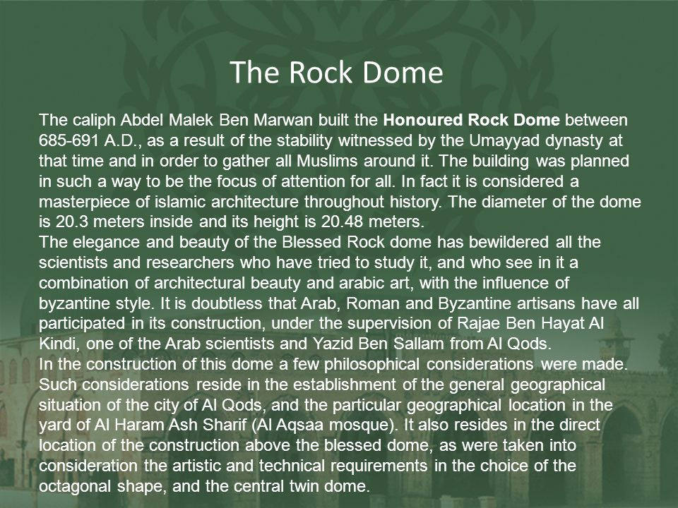 The Rock Dome The caliph Abdel Malek Ben Marwan built the Honoured Rock Dome between 685-691 A.D., as a result of the stability witnessed by the Umayy