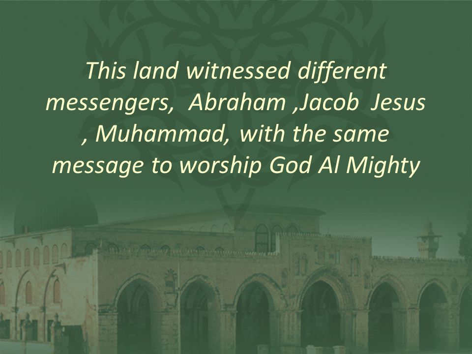 This land witnessed different messengers, Abraham,Jacob Jesus, Muhammad, with the same message to worship God Al Mighty