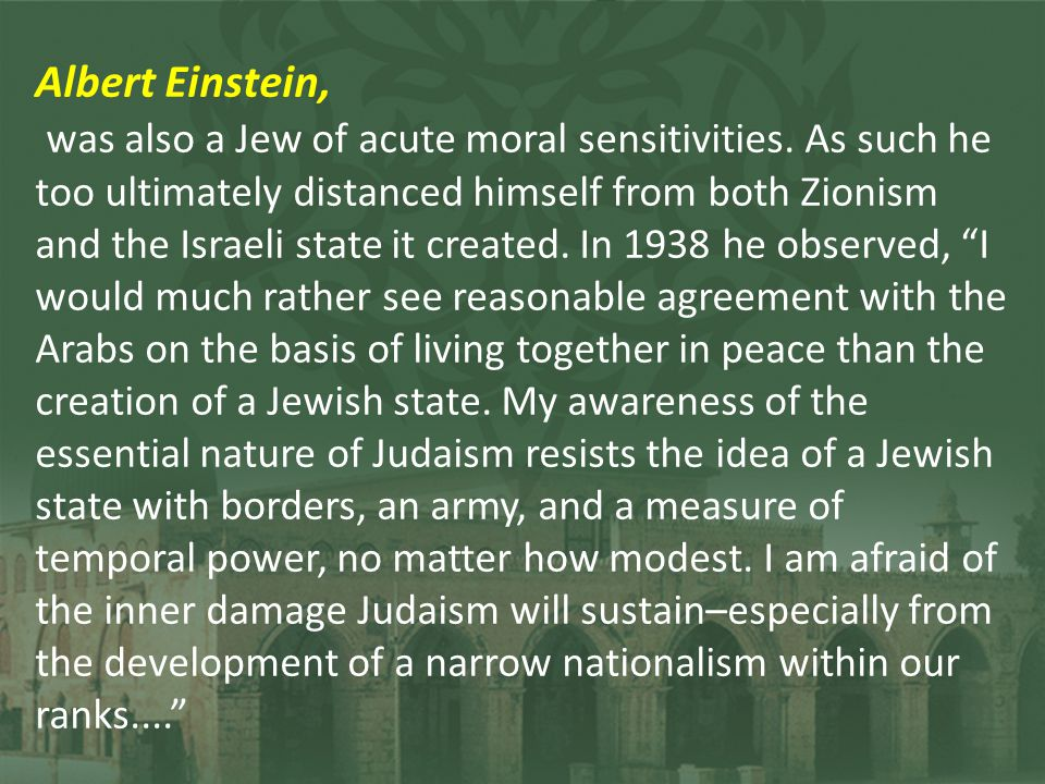 Albert Einstein, was also a Jew of acute moral sensitivities. As such he too ultimately distanced himself from both Zionism and the Israeli state it c