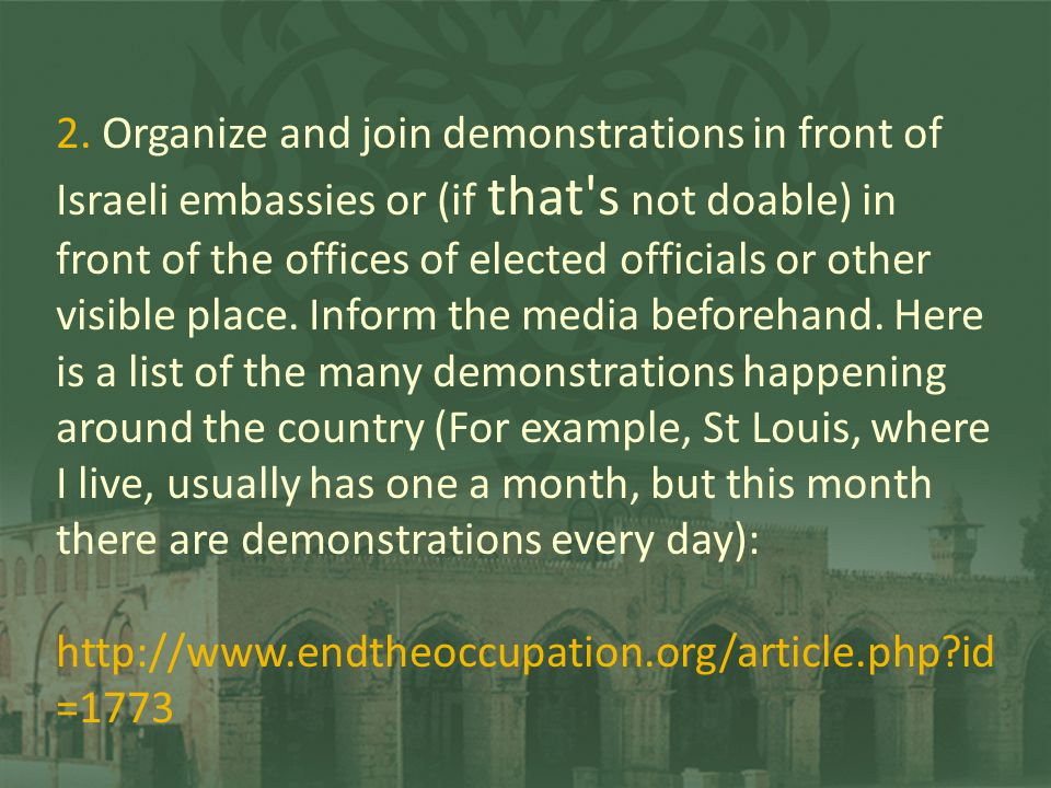 2. Organize and join demonstrations in front of Israeli embassies or (if that's not doable) in front of the offices of elected officials or other visi