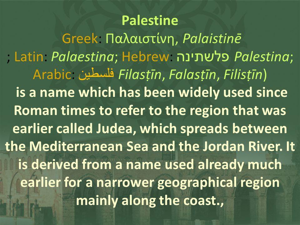 Palestine Greek: Παλαιστίνη, Palaistinē ; Latin: Palaestina; Hebrew: פלשתינה Palestina; Arabic: فلسطين Filasīn, Falasīn, Filisīn) is a name which has