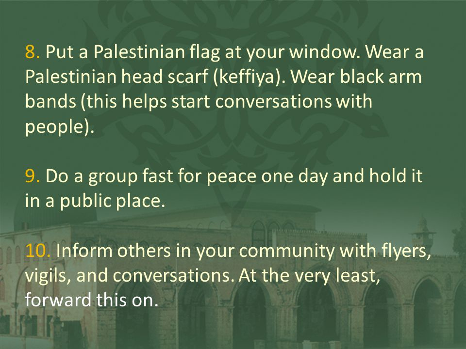 8. Put a Palestinian flag at your window. Wear a Palestinian head scarf (keffiya). Wear black arm bands (this helps start conversations with people).