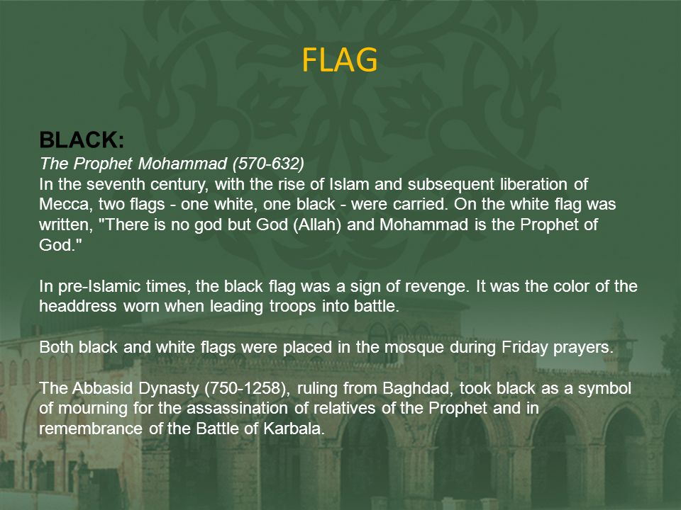 FLAG BLACK: The Prophet Mohammad (570-632) In the seventh century, with the rise of Islam and subsequent liberation of Mecca, two flags - one white, o