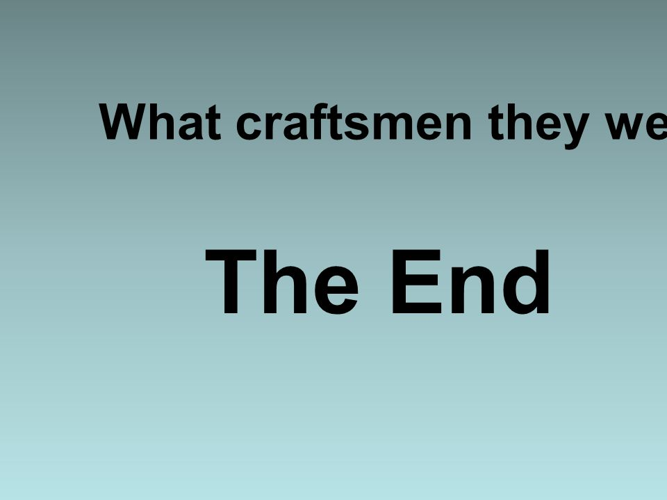 What craftsmen they were... The End