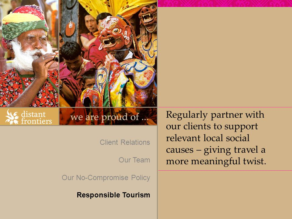 Client Relations Our Team Our No-Compromise Policy Responsible Tourism Regularly partner with our clients to support relevant local social causes – giving travel a more meaningful twist.