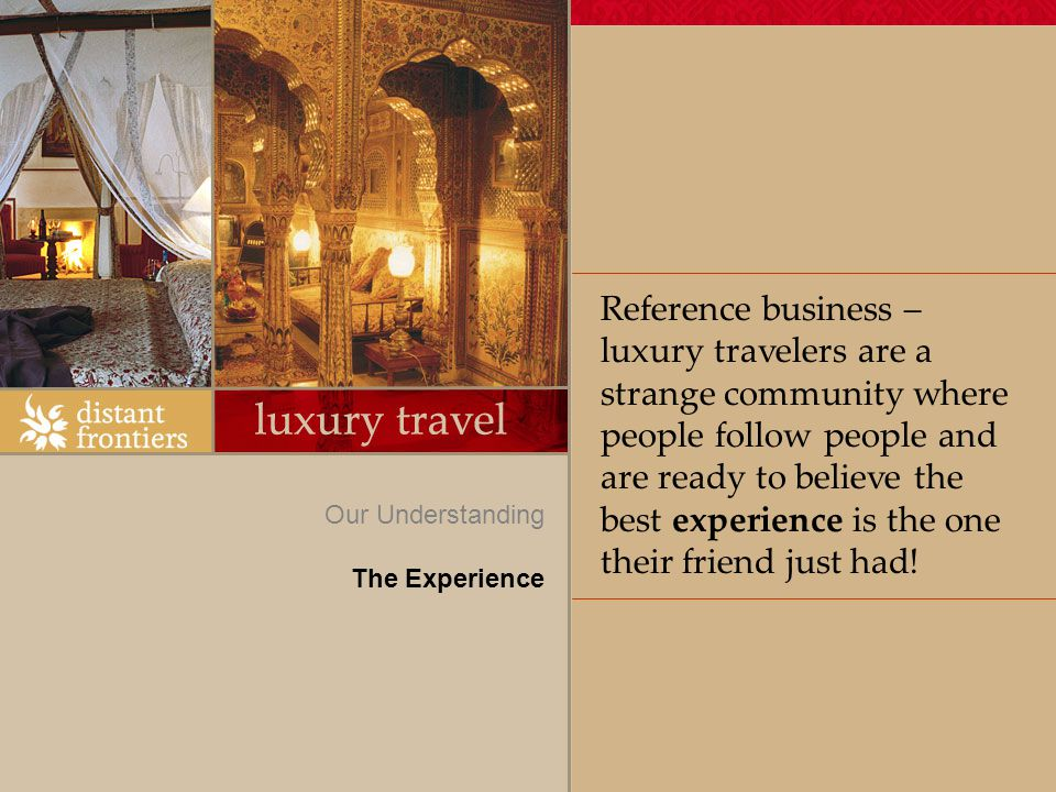 Reference business – luxury travelers are a strange community where people follow people and are ready to believe the best experience is the one their friend just had.
