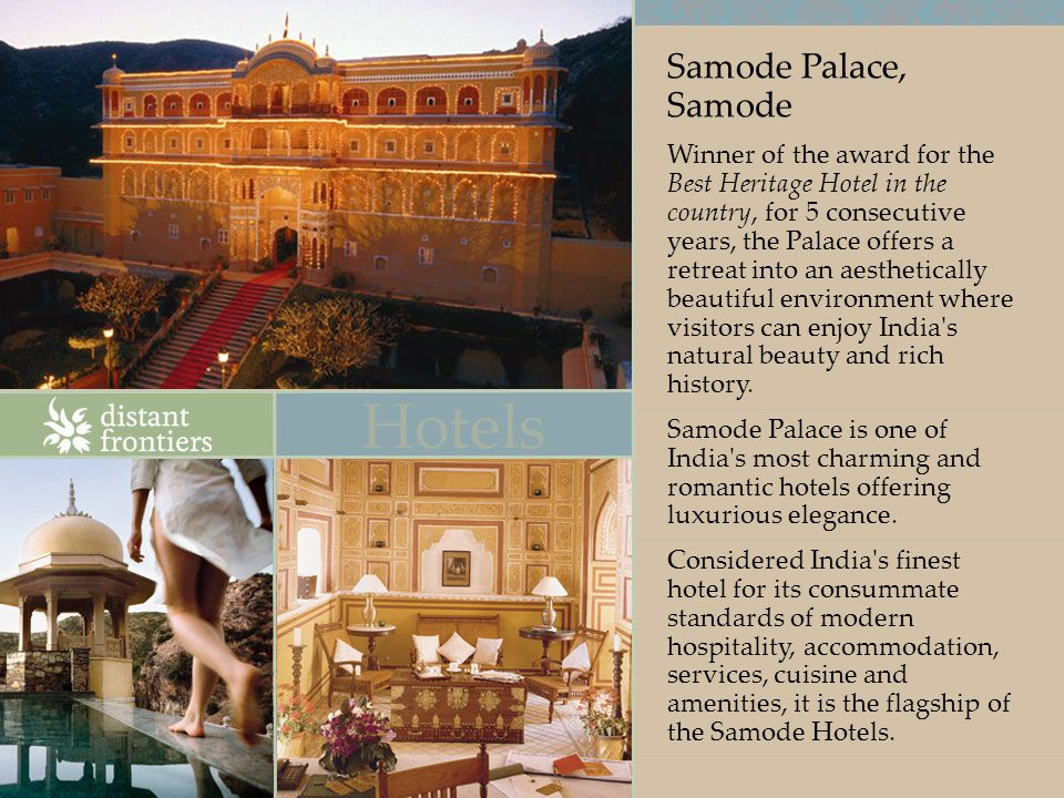 Samode Palace, Samode Winner of the award for the Best Heritage Hotel in the country, for 5 consecutive years, the Palace offers a retreat into an aesthetically beautiful environment where visitors can enjoy India s natural beauty and rich history.