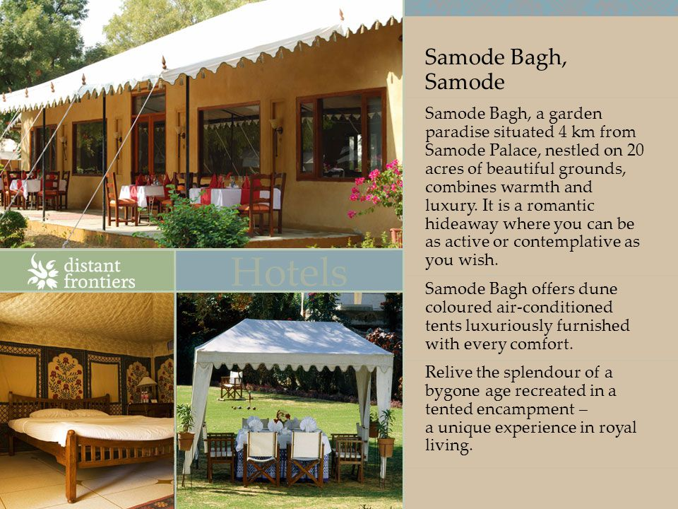 Samode Bagh, Samode Samode Bagh, a garden paradise situated 4 km from Samode Palace, nestled on 20 acres of beautiful grounds, combines warmth and luxury.
